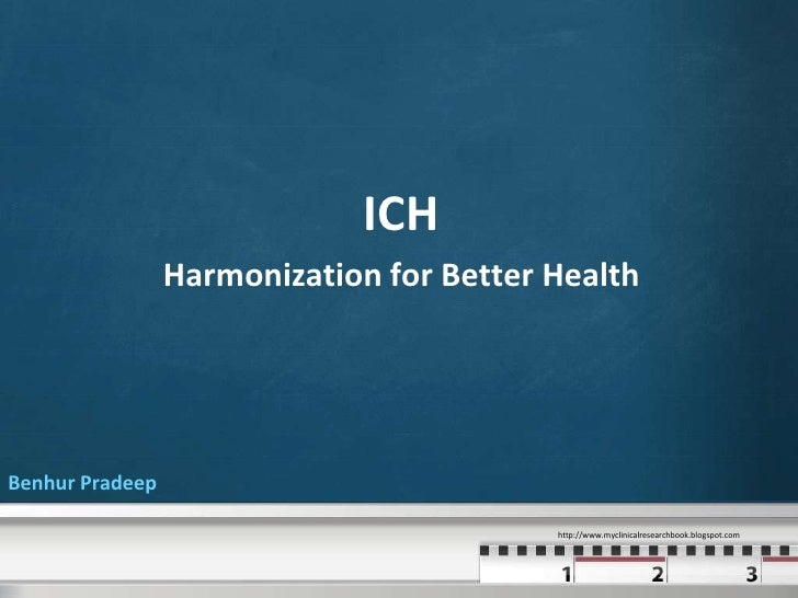 ICH                 Harmonization for Better HealthBenhur Pradeep                                          http://www.mycl...