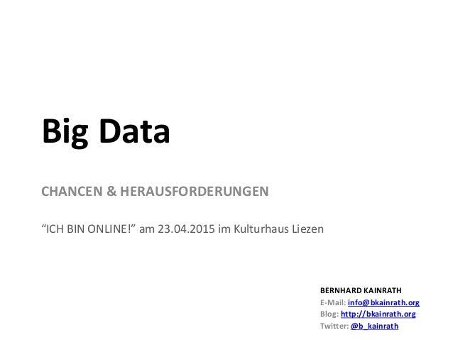 """CHANCEN & HERAUSFORDERUNGEN """"ICH BIN ONLINE!"""" am 23.04.2015 im Kulturhaus Liezen Big Data BERNHARD KAINRATH E-Mail: info@b..."""