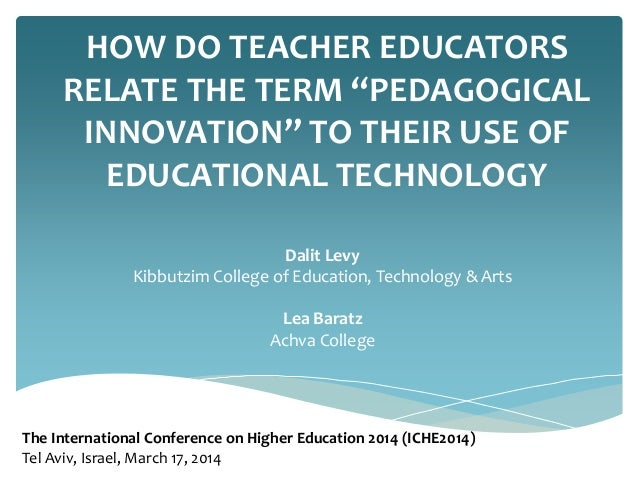 "HOW DO TEACHER EDUCATORS RELATE THE TERM ""PEDAGOGICAL INNOVATION"" TO THEIR USE OF EDUCATIONAL TECHNOLOGY Dalit Levy Kibbut..."