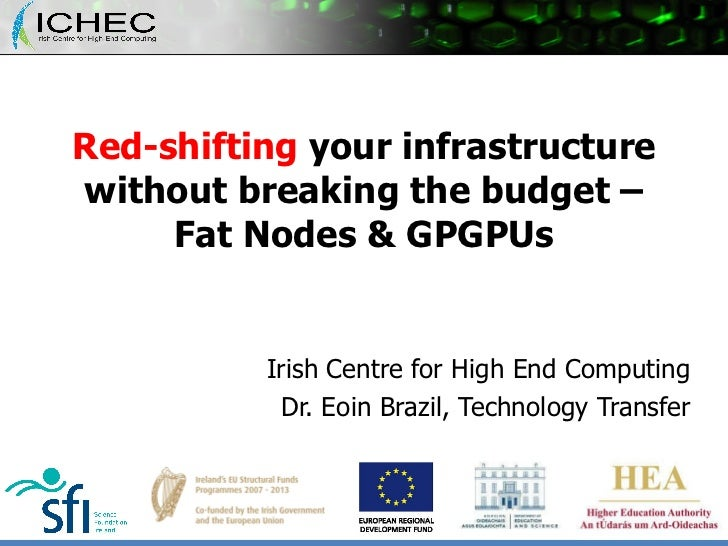 Red-shifting  your infrastructure without breaking the budget – Fat Nodes & GPGPUs Irish Centre for High End Computing Dr....