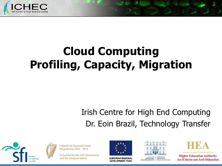 Cloud Computing Profiling, Capacity, Migration Irish Centre for High End Computing Dr. Eoin Brazil, Technology Transfer
