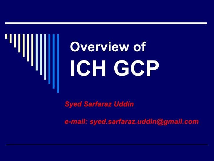 Overview   of  ICH GCP Syed Sarfaraz Uddin e-mail: syed.sarfaraz.uddin@gmail.com