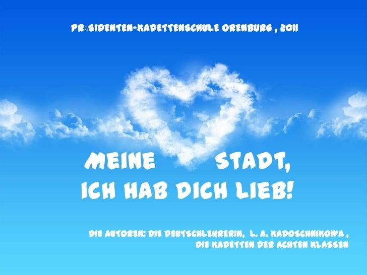 PRӓSIDENTEN-KADETTENSCHUlE ORENBURG , 2011 Meine      Stadt, ich hab dich lieb!   DIE AUTOREN: DIE DEUTSCHLEHRERIN, L. A. ...