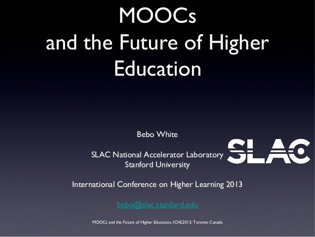 MOOCs and the Future of Higher Education, ICHL2013, Toronto Canada MOOCs and the Future of Higher Education Bebo White SLA...