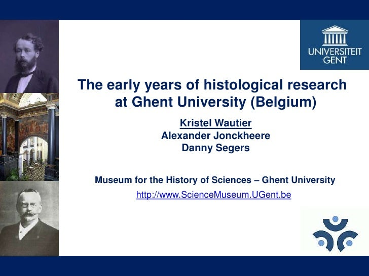 The early years of histological research <br />at Ghent University (Belgium)<br />Kristel Wautier<br />Alexander Jonckheer...