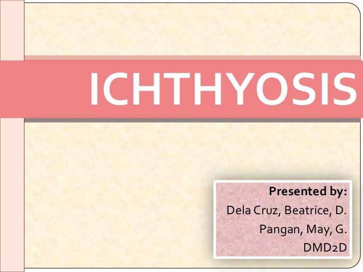 ICHTHYOSIS             Presented by:     Dela Cruz, Beatrice, D.           Pangan, May, G.                   DMD2D