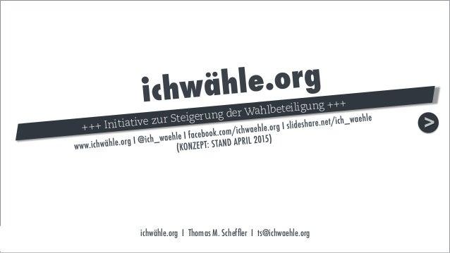 ichwähle.org I Thomas M. Scheffler I ts@ichwaehle.org >+++ Initiative zur Steigerung der Wahlbeteiligung +++