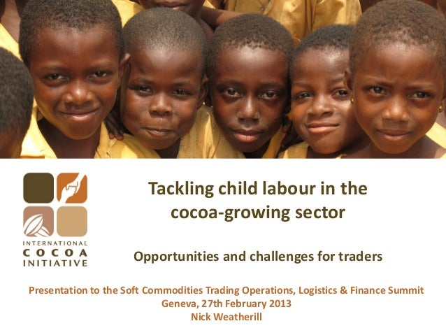 Tackling child labour in the cocoa-growing sector Opportunities and challenges for traders Presentation to the Soft Commod...