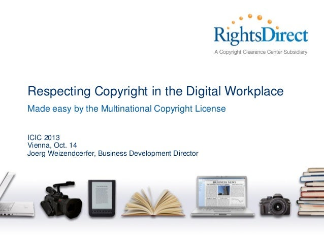 Respecting Copyright in the Digital Workplace Made easy by the Multinational Copyright License ICIC 2013 Vienna, Oct. 14 J...