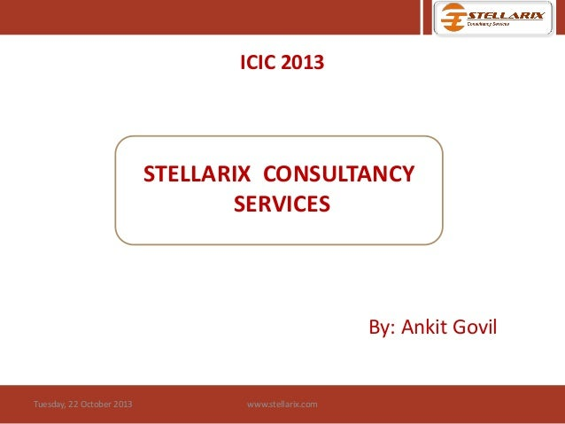 ICIC 2013  STELLARIX CONSULTANCY SERVICES  By: Ankit Govil  Tuesday, 22 October 2013  www.stellarix.com
