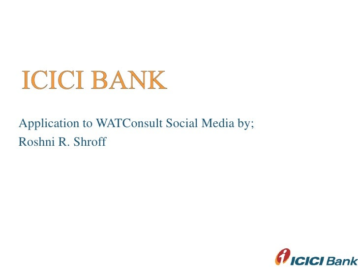 ICICI BANK<br />Application to WATConsult Social Media by;<br />Roshni R. Shroff<br />