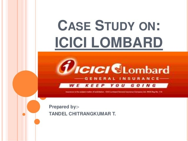 CASE STUDY ON: ICICI LOMBARD Prepared by:- TANDEL CHITRANGKUMAR T.