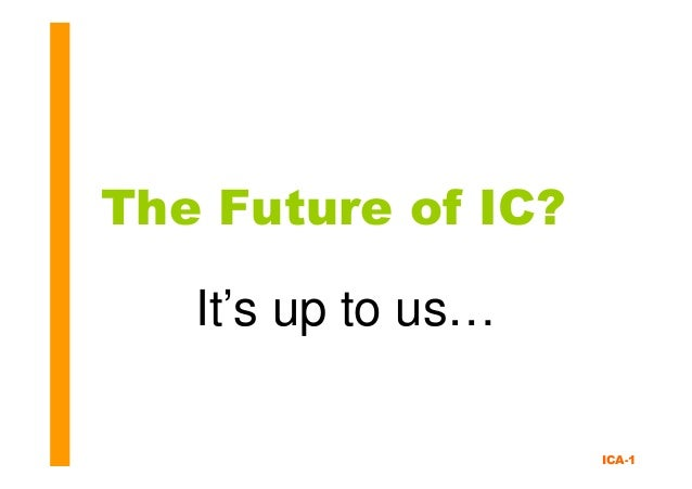 ICA-1 The Future of IC? It's up to us…