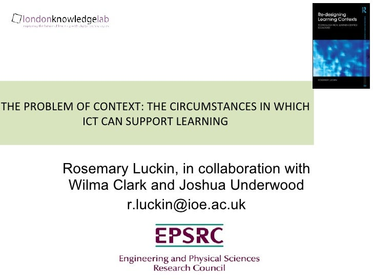 THE PROBLEM OF CONTEXT: THE CIRCUMSTANCES IN WHICH ICT CAN SUPPORT LEARNING Rosemary Luckin, in collaboration with Wilma C...