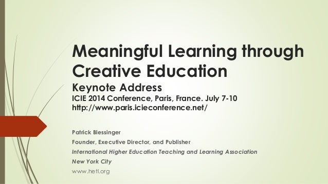 Meaningful Learning through Creative Education Keynote Address ICIE 2014 Conference, Paris, France. July 7-10 http://www.p...