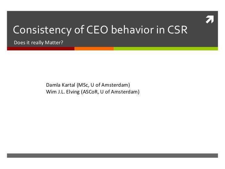 Consistency of CEO behavior in CSR Does it really Matter? Damla Kartal (MSc, U of Amsterdam) Wim J.L. Elving (ASCoR, U of ...