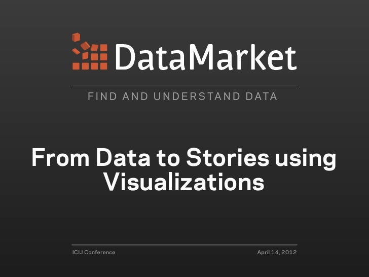 F I N D A N D U N D E R S TA N D D ATAFrom Data to Stories using     Visualizations   ICIJ Conference                     ...