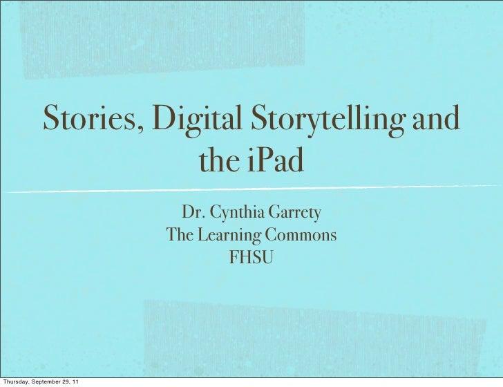 Stories, Digital Storytelling and                         the iPad                               Dr. Cynthia Garrety      ...