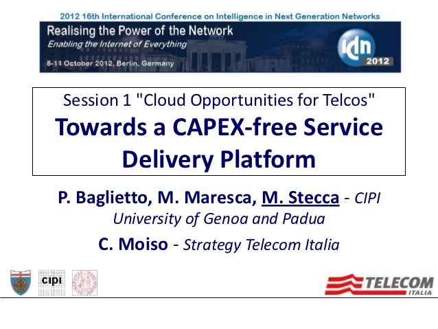 """Session 1 """"Cloud Opportunities for Telcos""""Towards a CAPEX-free Service     Delivery PlatformP. Baglietto, M. Maresca, M. S..."""