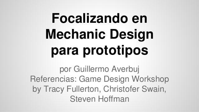 Focalizando en  Mechanic Design  para prototipos  por Guillermo Averbuj  Referencias: Game Design Workshop  by Tracy Fulle...
