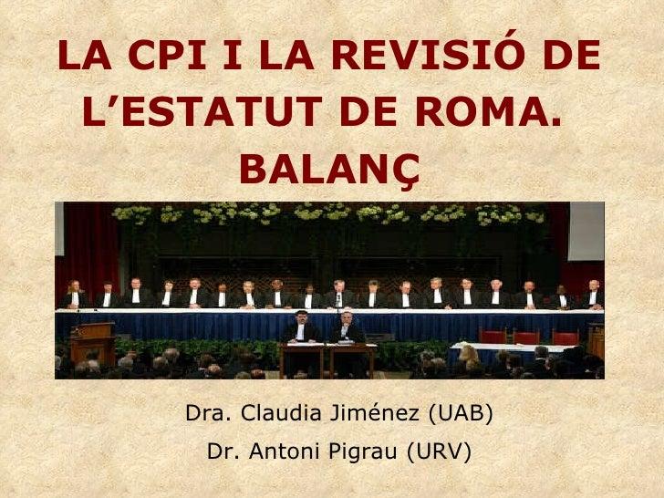 LA CPI I LA REVISIÓ DE L'ESTATUT DE ROMA.  BALANÇ Dra. Claudia Jiménez (UAB) Dr. Antoni Pigrau (URV)