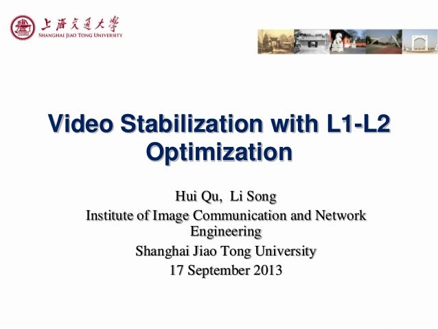 Video Stabilization with L1-L2 Optimization Hui Qu, Li Song Institute of Image Communication and Network Engineering Shang...