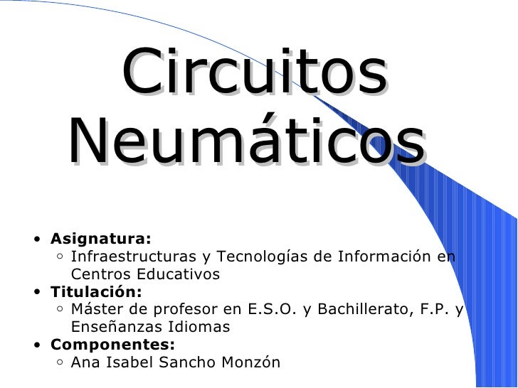 Circuitos Neumáticos <ul><ul><li>Asignatura:  </li></ul></ul><ul><ul><ul><li>Infraestructuras y Tecnologías de Informació...