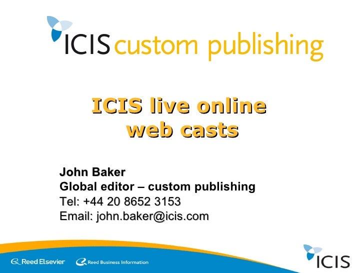 ICIS live online  web casts John Baker Global editor – custom publishing Tel: +44 20 8652 3153 Email: john.baker@icis.com