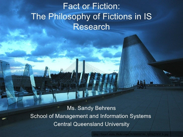 Fact or Fiction: The Philosophy of Fictions in IS Research Ms. Sandy Behrens School of Management and Information Systems ...