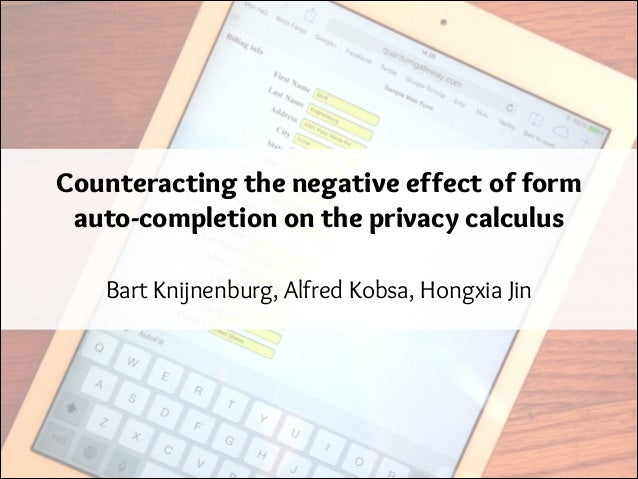 Counteracting the negative effect of form auto-completion on the privacy calculus Bart Knijnenburg, Alfred Kobsa, Hongxia ...