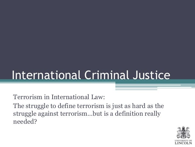International Criminal Justice Terrorism in International Law: The struggle to define terrorism is just as hard as the str...