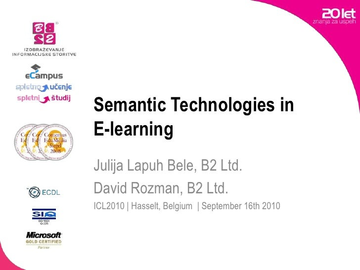 Semantic Technologies in E-learning<br />Julija Lapuh Bele, B2 Ltd.<br />David Rozman, B2 Ltd.<br />ICL2010 | Hasselt, Bel...