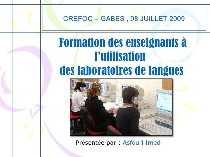 Formation des enseignants à l'utilisation  des laboratoires de langues CREFOC – GABES , 08 JUILLET 2009 Pr é sent é e par ...