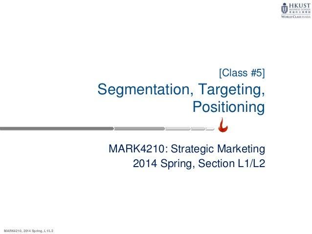 MARK4210, 2014 Spring, L1/L2 [Class #5] Segmentation, Targeting, Positioning MARK4210: Strategic Marketing 2014 Spring, Se...