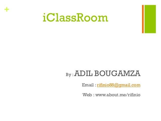 + iClassRoom By : ADIL BOUGAMZA Email : rifinio88@gmail.com Web : www.about.me/rifinio