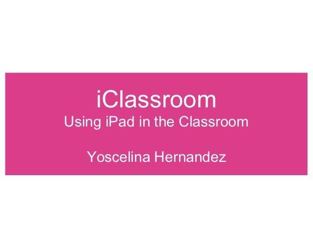 iClassroomUsing iPad in the Classroom   Yoscelina Hernandez