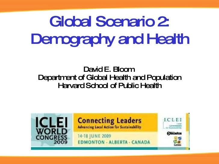 David E. Bloom  Department of Global Health and Population Harvard School of Public Health Global Scenario 2: Demography a...