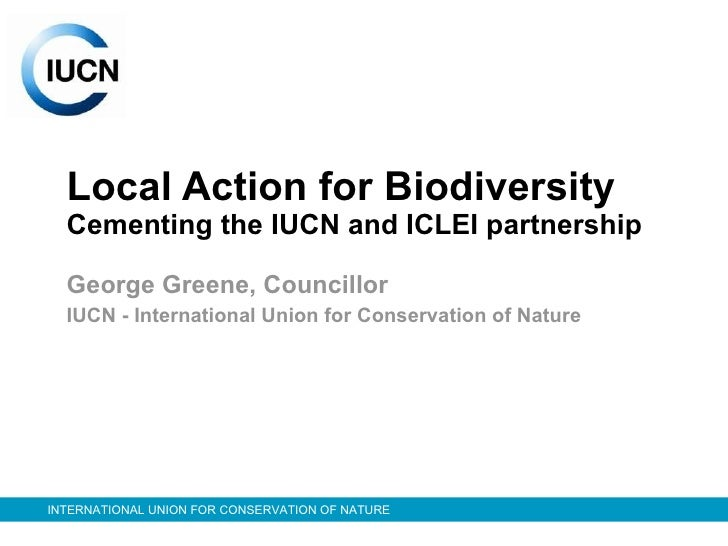Local Action for Biodiversity Cementing the IUCN and ICLEI partnership George Greene, Councillor  IUCN - International Uni...