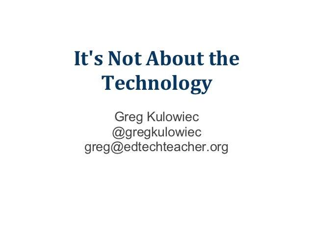 Its Not About the    Technology     Greg Kulowiec     @gregkulowiec greg@edtechteacher.org