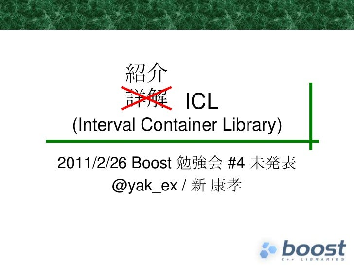 ICL(Interval Container Library)<br />2011/2/26 Boost 勉強会 #4 未発表<br />@yak_ex / 新 康孝<br />紹介<br />詳解<br />
