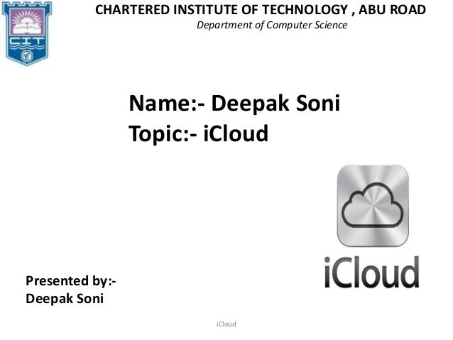 iCloudCHARTERED INSTITUTE OF TECHNOLOGY , ABU ROADDepartment of Computer ScienceName:- Deepak SoniTopic:- iCloudPresented ...