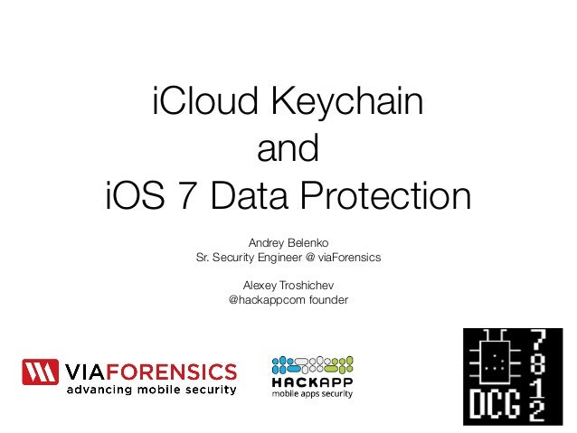 iCloud Keychain  and  iOS 7 Data Protection  Andrey Belenko  Sr. Security Engineer @ viaForensics  !  Alexey Troshichev  @...