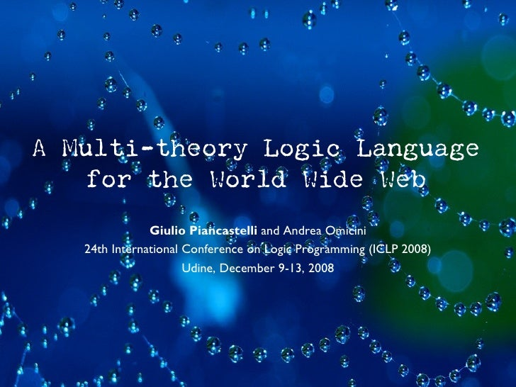 A Multi-theory Logic Language     for the World Wide Web                Giulio Piancastelli and Andrea Omicini    24th Int...
