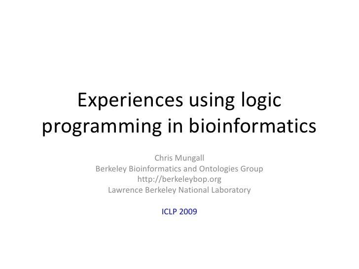 Experiences using logic programming in bioinformatics <br />Chris Mungall<br />Berkeley Bioinformatics and Ontologies Grou...