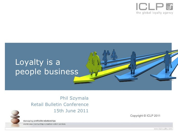 Loyalty is apeople business                 Phil Szymala   Retail Bulletin Conference              15th June 2011         ...
