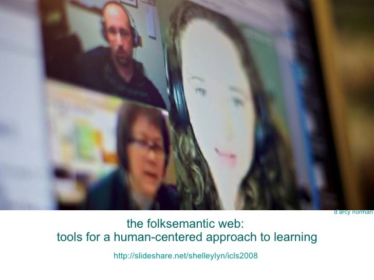 the folksemantic web:  tools for a human-centered approach to learning http://slideshare.net/shelleylyn/icls2008   d'arcy ...