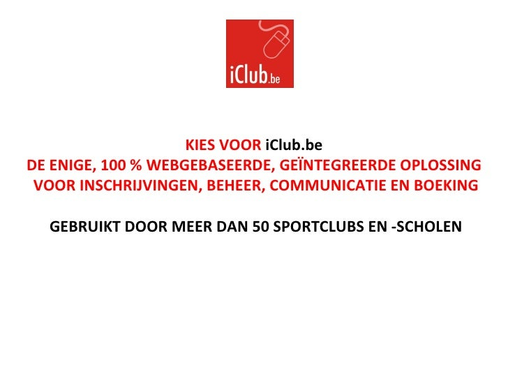 KIES VOOR  iClub.be   DE ENIGE, 100 % WEBGEBASEERDE, GEÏNTEGREERDE OPLOSSING  VOOR INSCHRIJVINGEN, BEHEER, COMMUNICATIE EN...