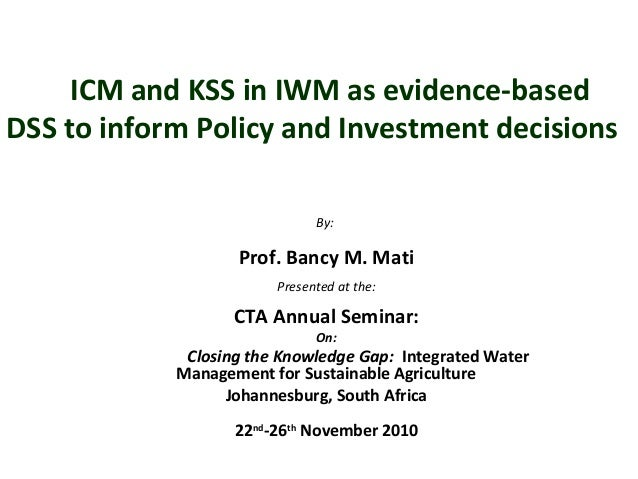 ICM and KSS in IWM as evidence-based DSS to inform Policy and Investment decisions By: Prof. Bancy M. Mati Presented at th...