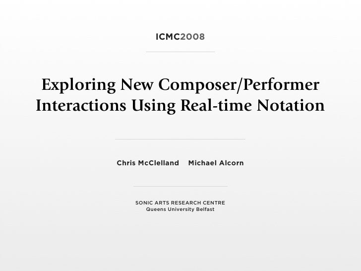 ICMC2008      Exploring New Composer/Performer Interactions Using Real-time Notation             Chris McClelland    Micha...