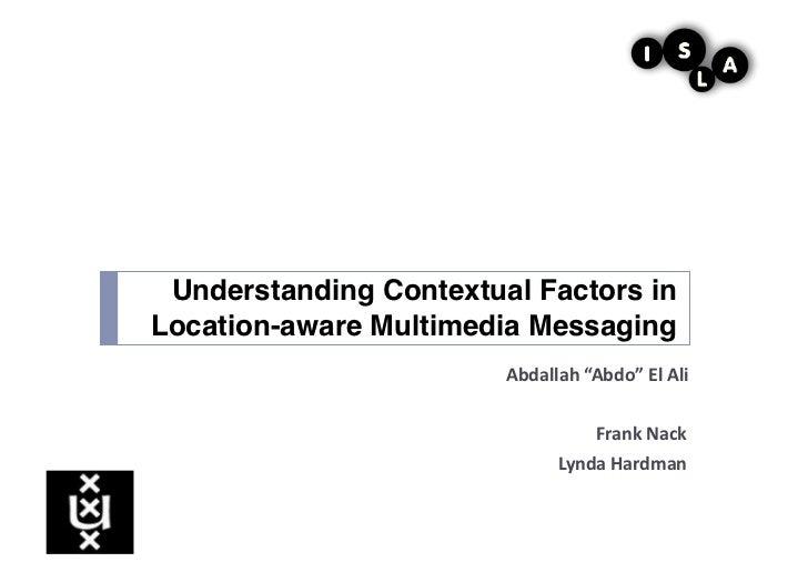 """Understanding Contextual Factors inLocation-aware Multimedia Messaging!                       Abdallah """"Abdo"""" El Ali..."""